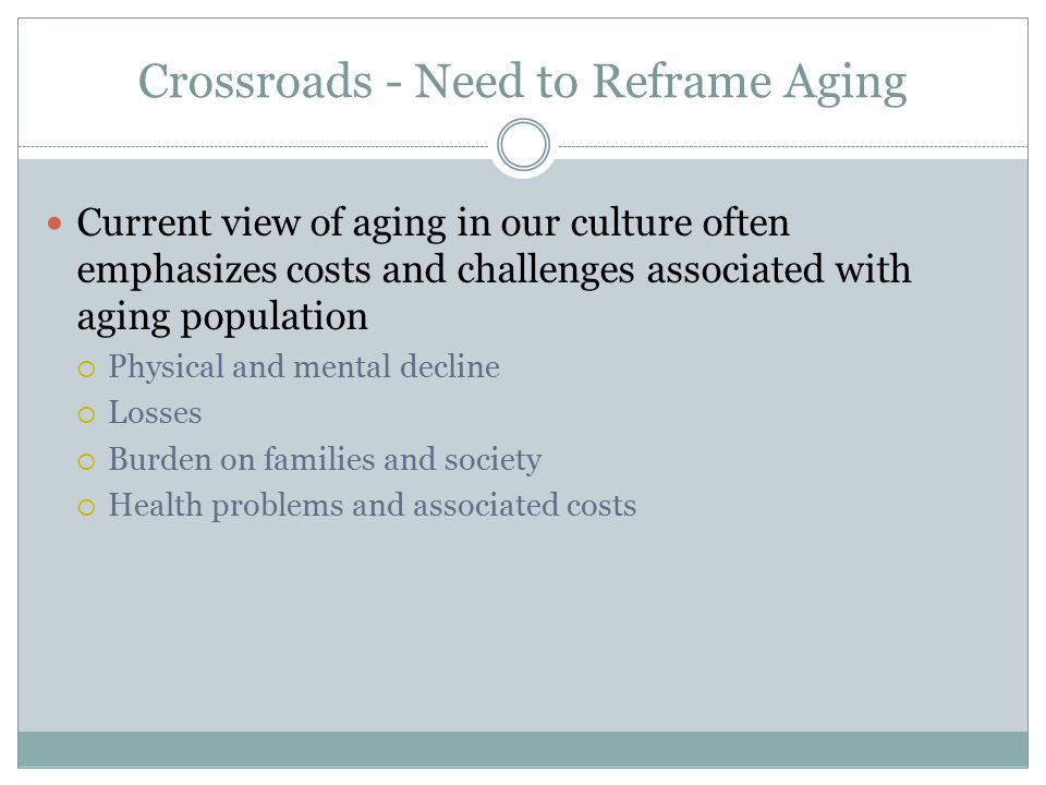 Crossroads - Need to Reframe Aging Current view of aging in our culture often emphasizes costs and challenges associated with aging population  Physical and mental decline  Losses  Burden on families and society  Health problems and associated costs