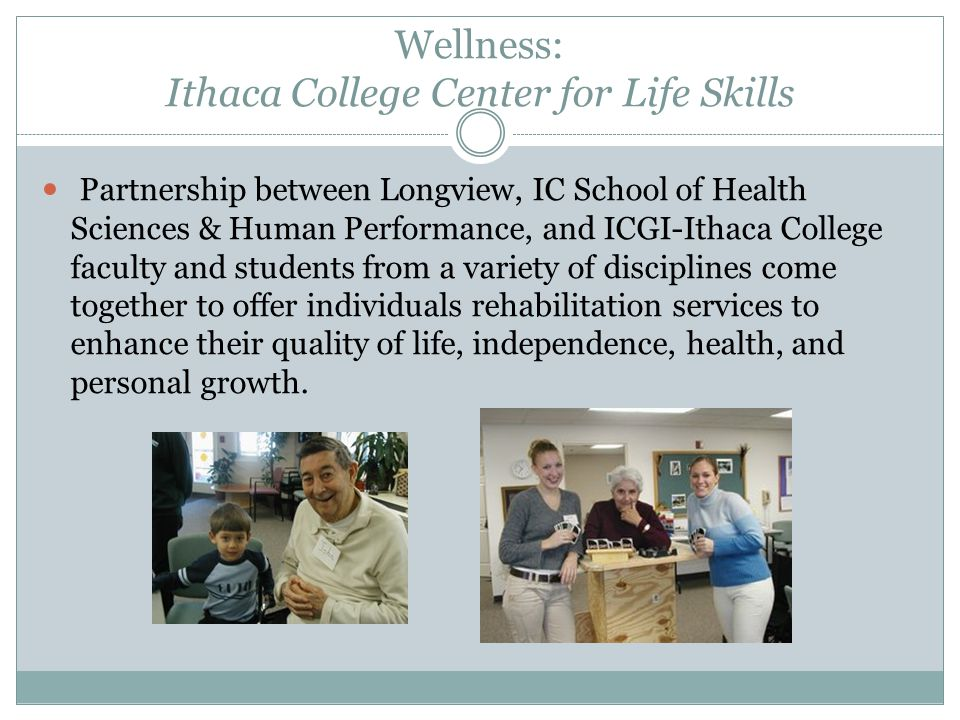 Wellness: Ithaca College Center for Life Skills Partnership between Longview, IC School of Health Sciences & Human Performance, and ICGI-Ithaca College faculty and students from a variety of disciplines come together to offer individuals rehabilitation services to enhance their quality of life, independence, health, and personal growth.