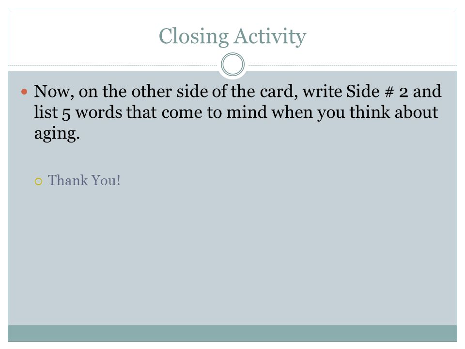 Closing Activity Now, on the other side of the card, write Side # 2 and list 5 words that come to mind when you think about aging.