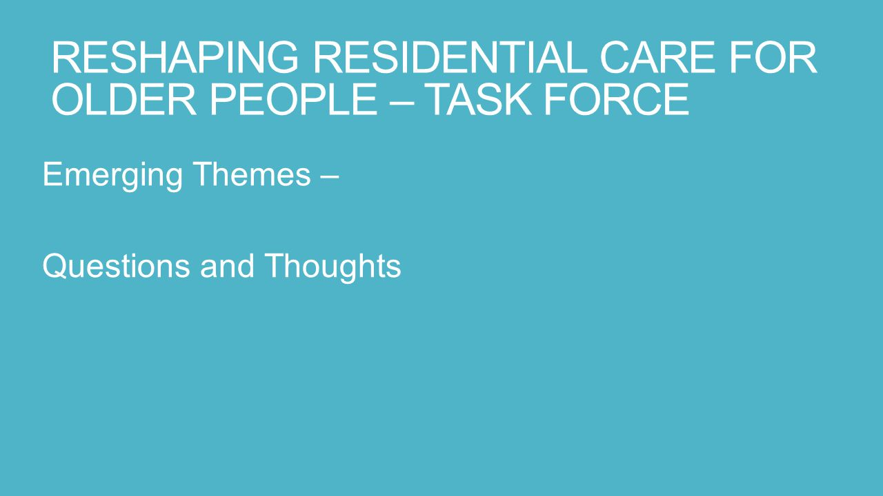 RESHAPING RESIDENTIAL CARE FOR OLDER PEOPLE – TASK FORCE Emerging Themes – Questions and Thoughts