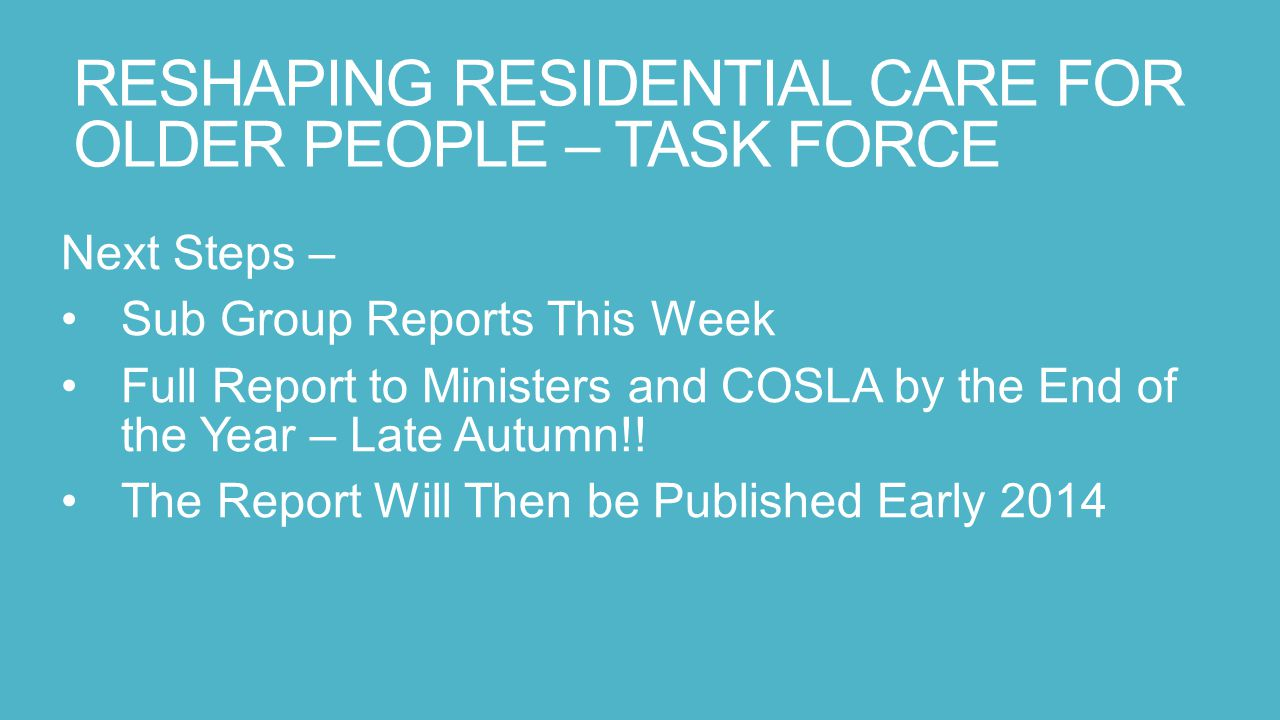 RESHAPING RESIDENTIAL CARE FOR OLDER PEOPLE – TASK FORCE Next Steps – Sub Group Reports This Week Full Report to Ministers and COSLA by the End of the Year – Late Autumn!.
