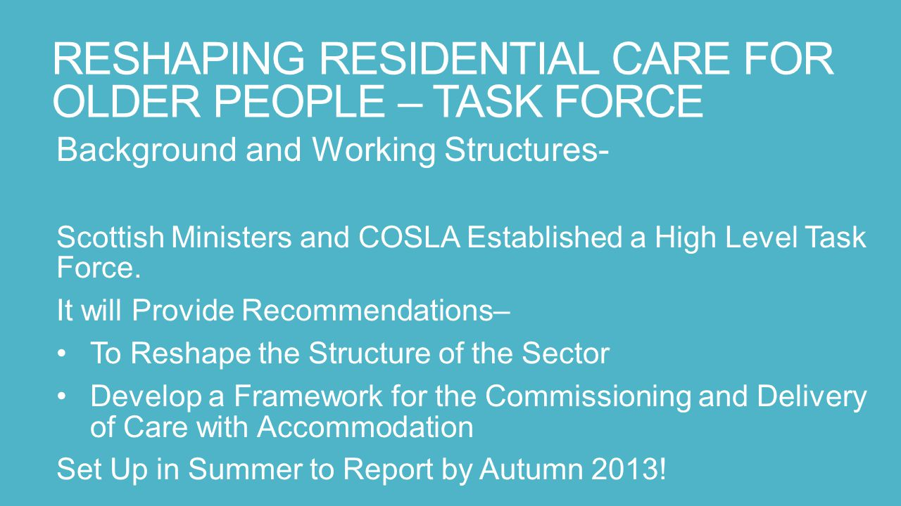 RESHAPING RESIDENTIAL CARE FOR OLDER PEOPLE – TASK FORCE Background and Working Structures- Scottish Ministers and COSLA Established a High Level Task Force.
