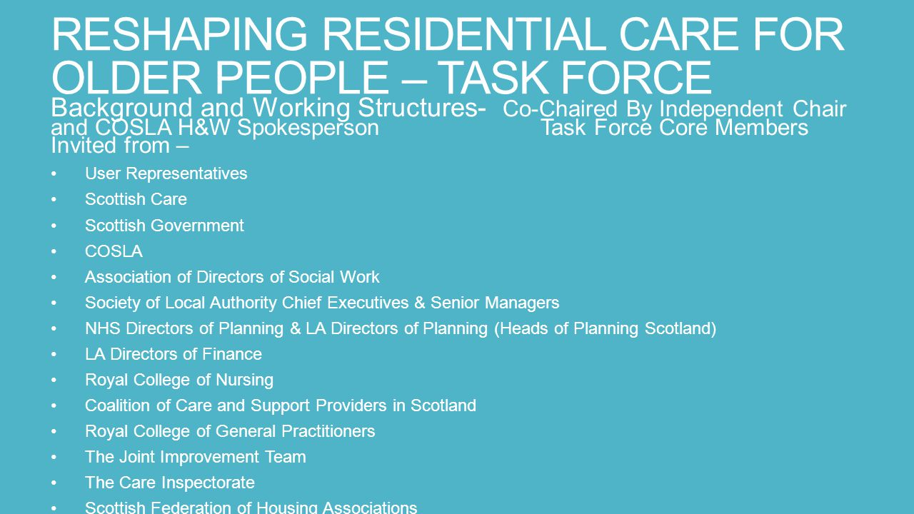 RESHAPING RESIDENTIAL CARE FOR OLDER PEOPLE – TASK FORCE Background and Working Structures- Co-Chaired By Independent Chair and COSLA H&W Spokesperson Task Force Core Members Invited from – User Representatives Scottish Care Scottish Government COSLA Association of Directors of Social Work Society of Local Authority Chief Executives & Senior Managers NHS Directors of Planning & LA Directors of Planning (Heads of Planning Scotland) LA Directors of Finance Royal College of Nursing Coalition of Care and Support Providers in Scotland Royal College of General Practitioners The Joint Improvement Team The Care Inspectorate Scottish Federation of Housing Associations