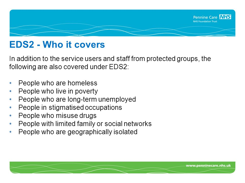CA EDS2 - Who it covers In addition to the service users and staff from protected groups, the following are also covered under EDS2: People who are homeless People who live in poverty People who are long-term unemployed People in stigmatised occupations People who misuse drugs People with limited family or social networks People who are geographically isolated