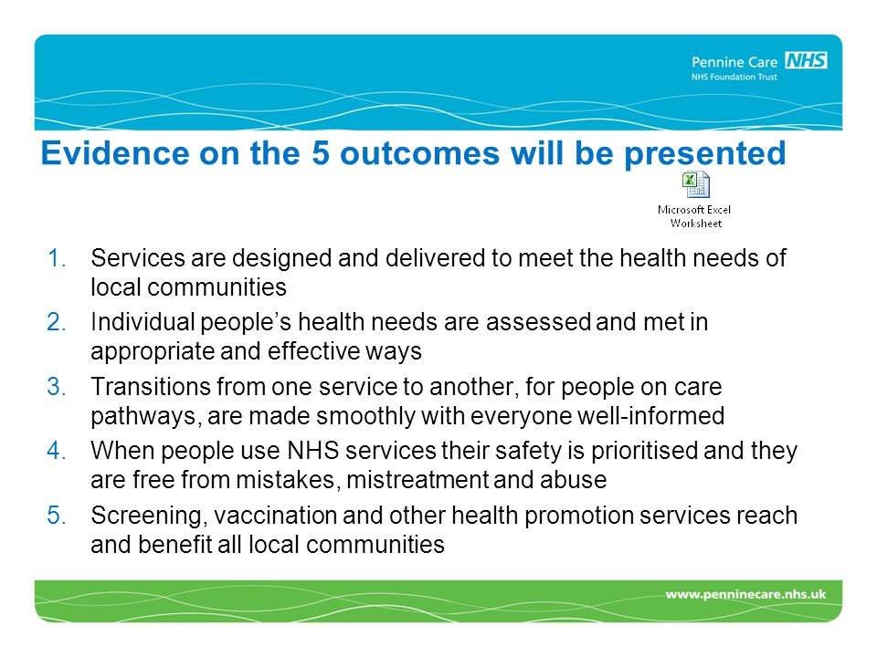 Evidence on the 5 outcomes will be presented 1.Services are designed and delivered to meet the health needs of local communities 2.Individual people's health needs are assessed and met in appropriate and effective ways 3.Transitions from one service to another, for people on care pathways, are made smoothly with everyone well-informed 4.When people use NHS services their safety is prioritised and they are free from mistakes, mistreatment and abuse 5.Screening, vaccination and other health promotion services reach and benefit all local communities