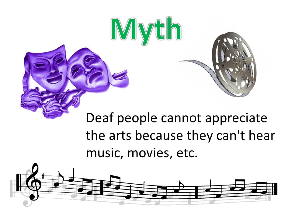 Deaf people cannot appreciate the arts because they can t hear music, movies, etc.