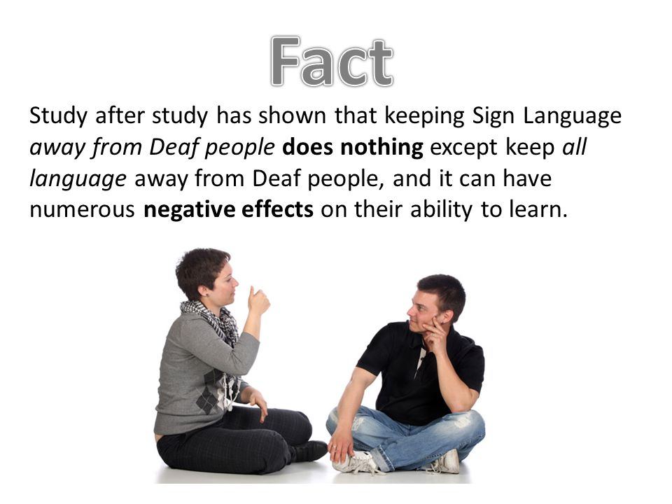 Study after study has shown that keeping Sign Language away from Deaf people does nothing except keep all language away from Deaf people, and it can have numerous negative effects on their ability to learn.