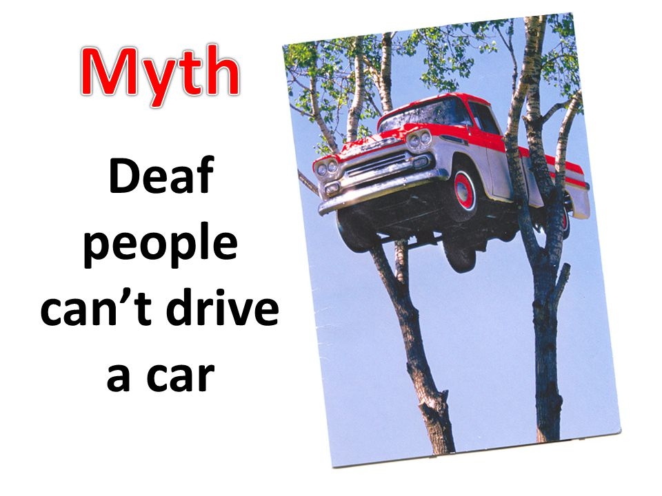Deaf people can't drive a car