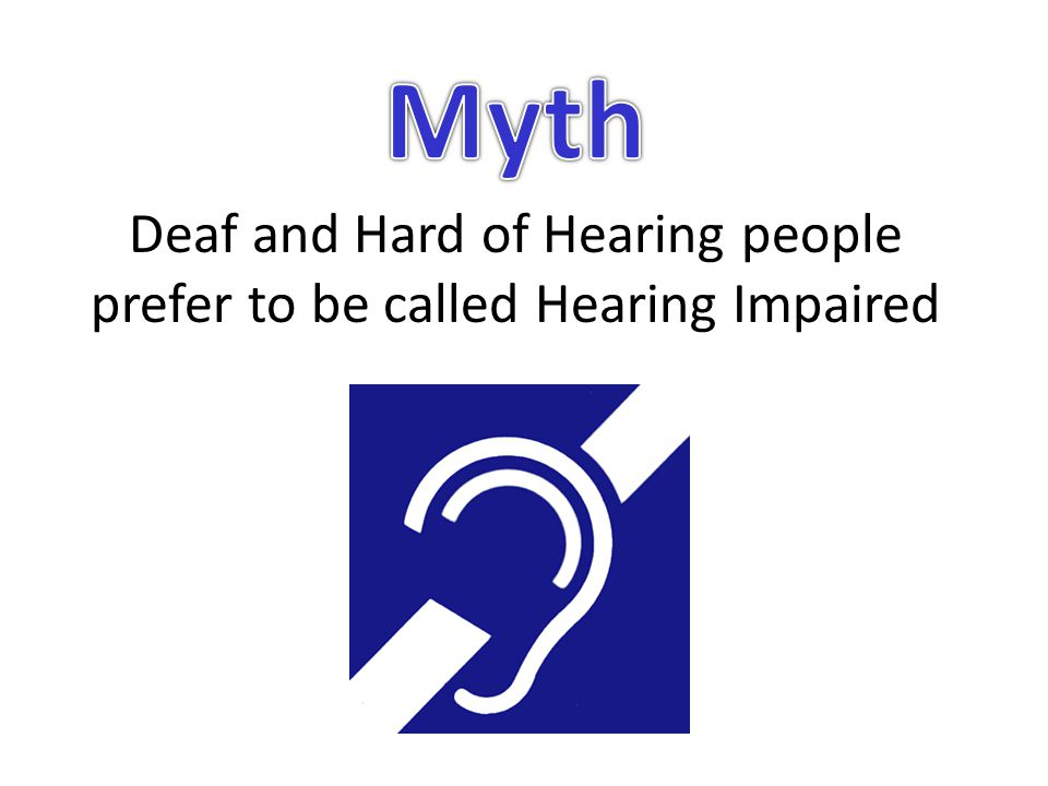 Deaf and Hard of Hearing people prefer to be called Hearing Impaired