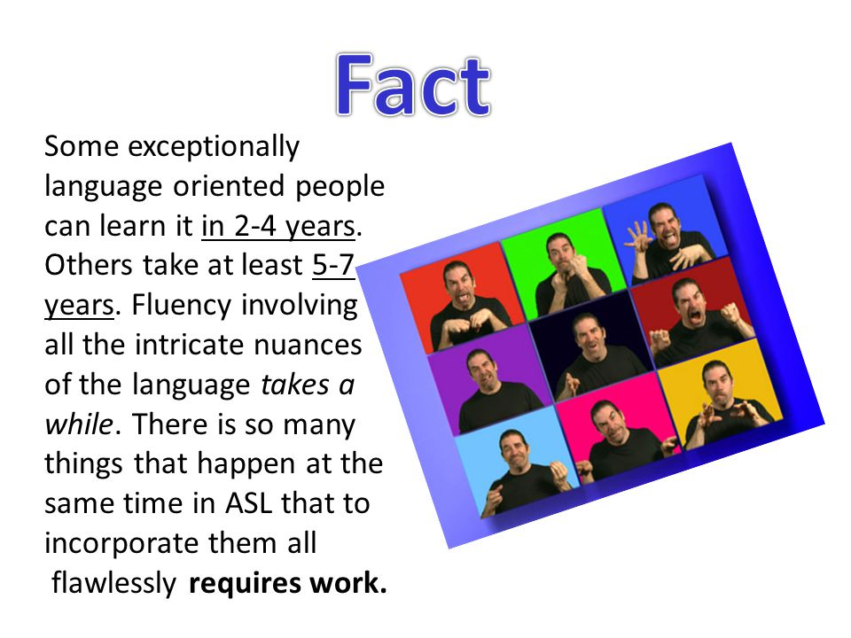 Some exceptionally language oriented people can learn it in 2-4 years.