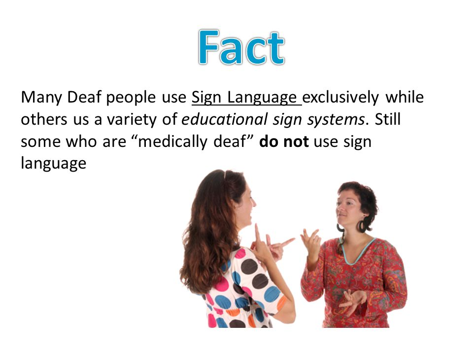 Many Deaf people use Sign Language exclusively while others us a variety of educational sign systems.