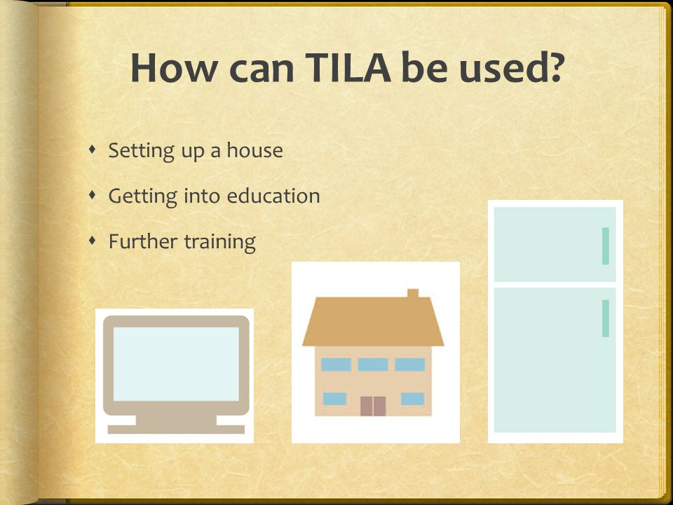 How can TILA be used  Setting up a house  Getting into education  Further training