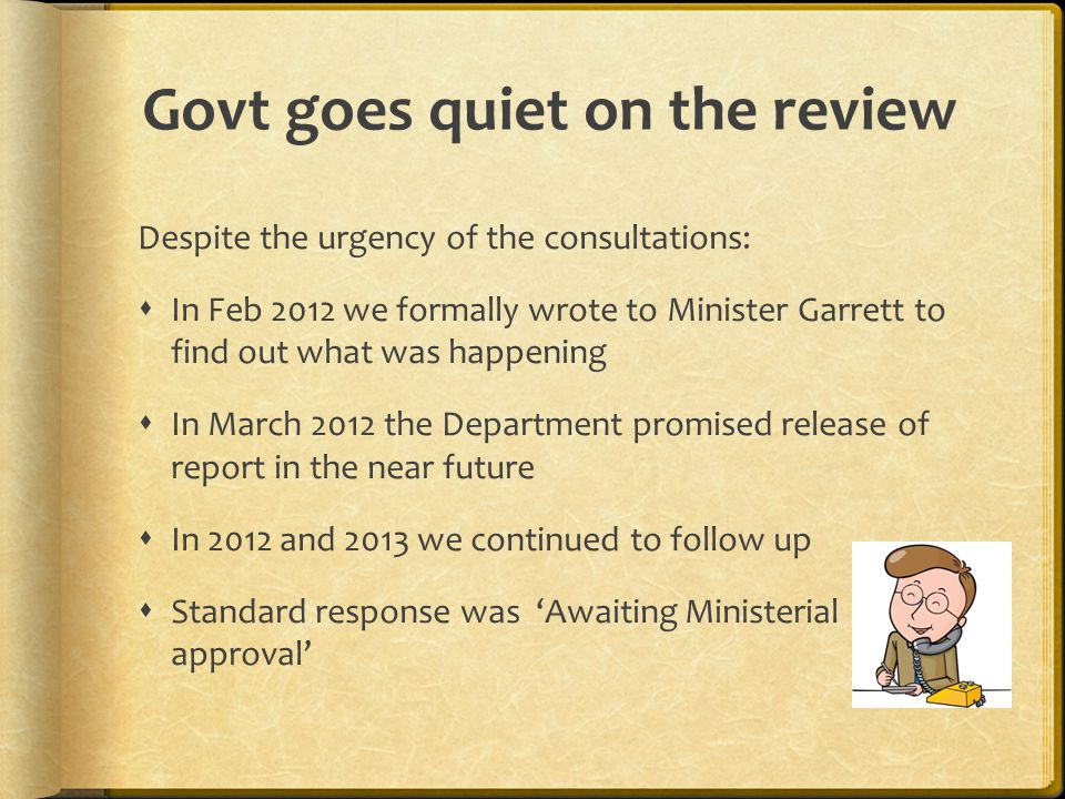 Despite the urgency of the consultations:  In Feb 2012 we formally wrote to Minister Garrett to find out what was happening  In March 2012 the Department promised release of report in the near future  In 2012 and 2013 we continued to follow up  Standard response was 'Awaiting Ministerial approval' Govt goes quiet on the review