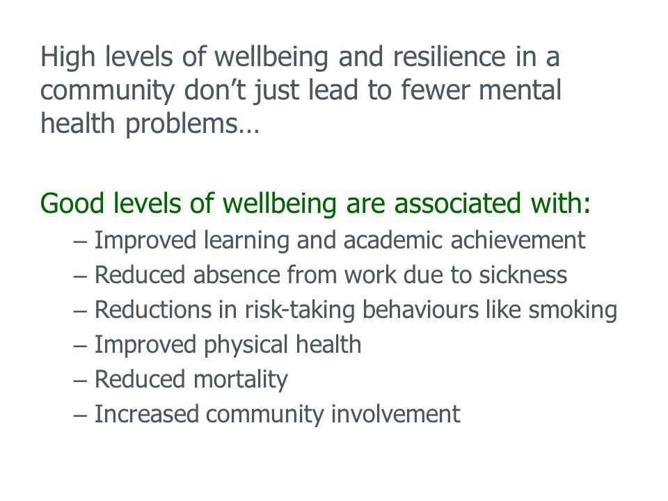 High levels of wellbeing and resilience in a community don't just lead to fewer mental health problems… Good levels of wellbeing are associated with: – Improved learning and academic achievement – Reduced absence from work due to sickness – Reductions in risk-taking behaviours like smoking – Improved physical health – Reduced mortality – Increased community involvement