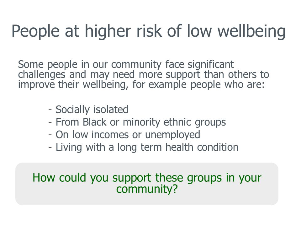 People at higher risk of low wellbeing Some people in our community face significant challenges and may need more support than others to improve their wellbeing, for example people who are: -Socially isolated -From Black or minority ethnic groups -On low incomes or unemployed -Living with a long term health condition How could you support these groups in your community