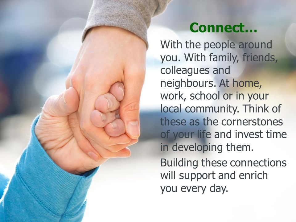 Connect… With the people around you. With family, friends, colleagues and neighbours.