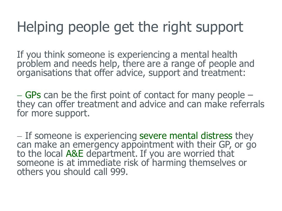 Helping people get the right support If you think someone is experiencing a mental health problem and needs help, there are a range of people and organisations that offer advice, support and treatment:  GPs can be the first point of contact for many people – they can offer treatment and advice and can make referrals for more support.