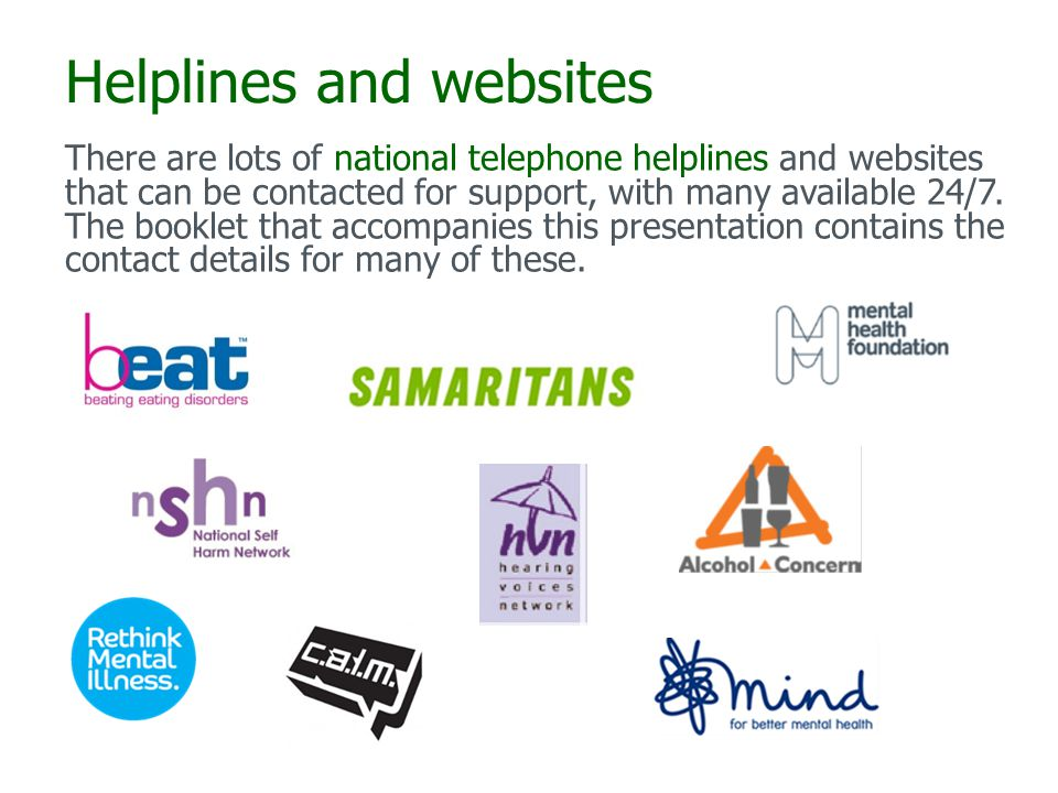 Helplines and websites There are lots of national telephone helplines and websites that can be contacted for support, with many available 24/7.