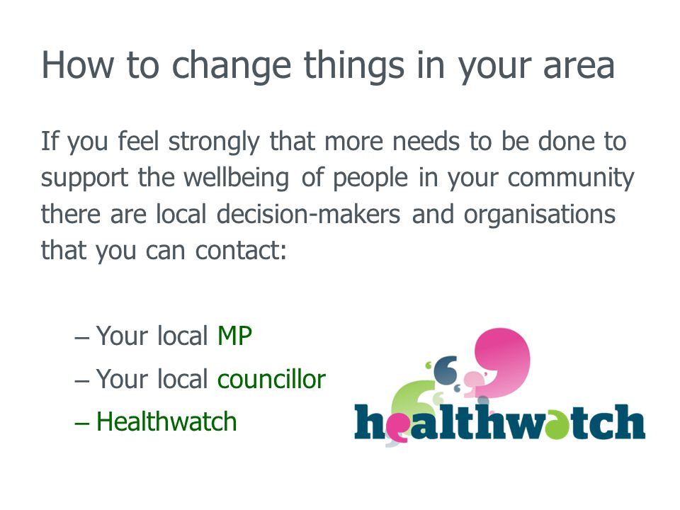 How to change things in your area If you feel strongly that more needs to be done to support the wellbeing of people in your community there are local decision-makers and organisations that you can contact: – Your local MP – Your local councillor – Healthwatch
