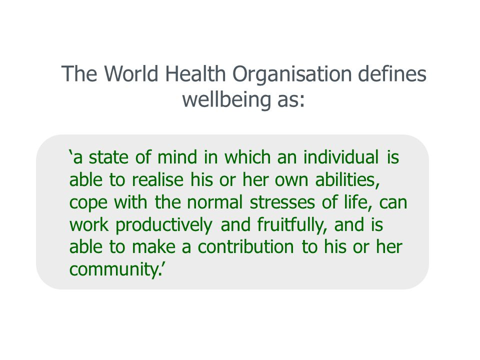 The World Health Organisation defines wellbeing as: 'a state of mind in which an individual is able to realise his or her own abilities, cope with the normal stresses of life, can work productively and fruitfully, and is able to make a contribution to his or her community.'
