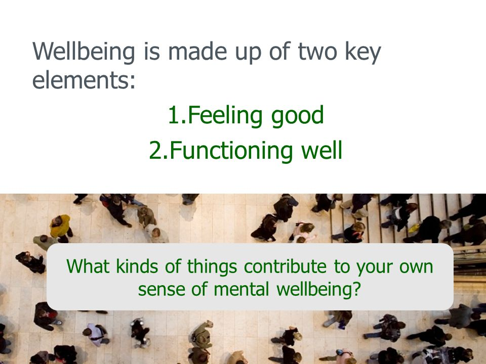 Wellbeing is made up of two key elements: 1.Feeling good 2.Functioning well What kinds of things contribute to your own sense of mental wellbeing