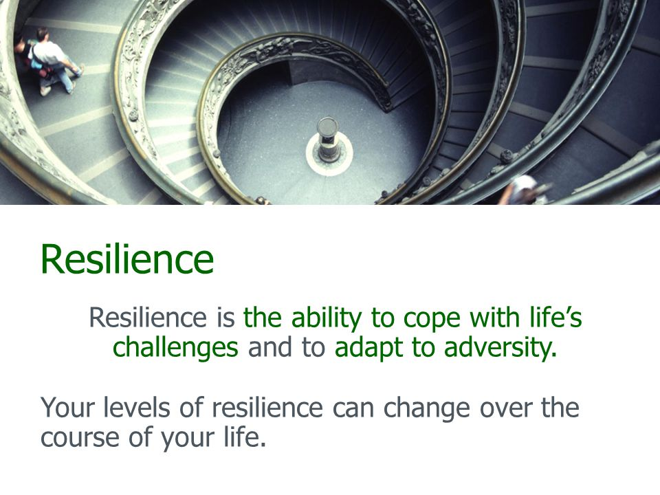Resilience Resilience is the ability to cope with life's challenges and to adapt to adversity.