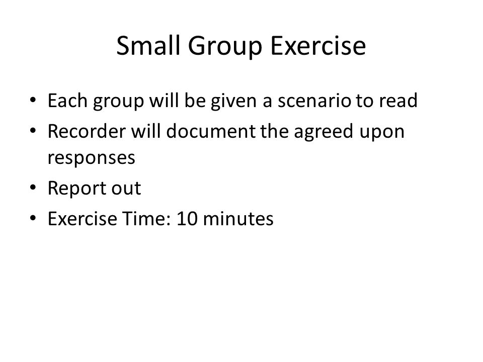 Small Group Exercise Each group will be given a scenario to read Recorder will document the agreed upon responses Report out Exercise Time: 10 minutes