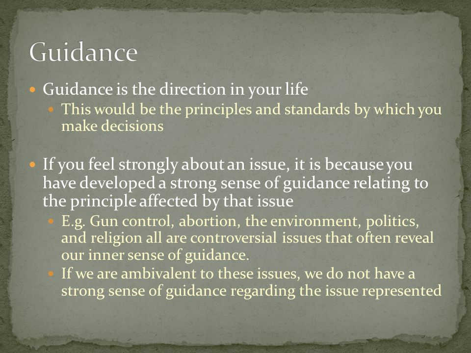 Guidance is the direction in your life This would be the principles and standards by which you make decisions If you feel strongly about an issue, it is because you have developed a strong sense of guidance relating to the principle affected by that issue E.g.