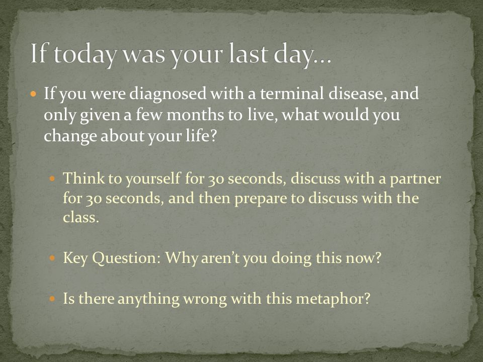 If you were diagnosed with a terminal disease, and only given a few months to live, what would you change about your life.