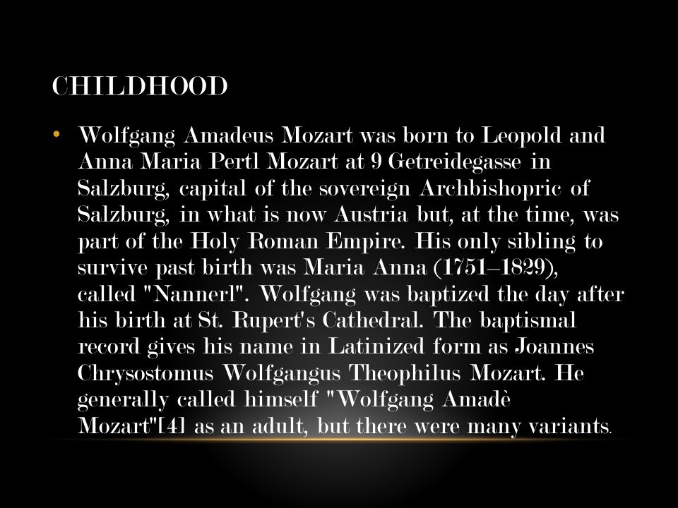 CHILDHOOD Wolfgang Amadeus Mozart was born to Leopold and Anna Maria Pertl Mozart at 9 Getreidegasse in Salzburg, capital of the sovereign Archbishopric of Salzburg, in what is now Austria but, at the time, was part of the Holy Roman Empire.