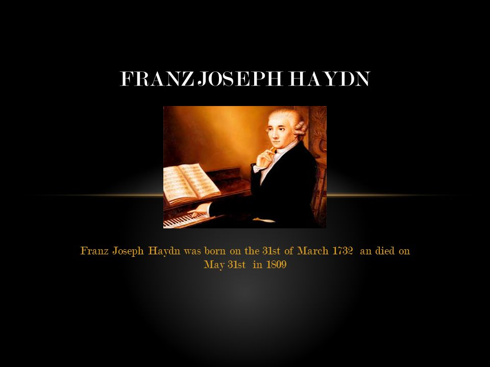 Franz Joseph Haydn was born on the 31st of March 1732 an died on May 31st in 1809 FRANZ JOSEPH HAYDN