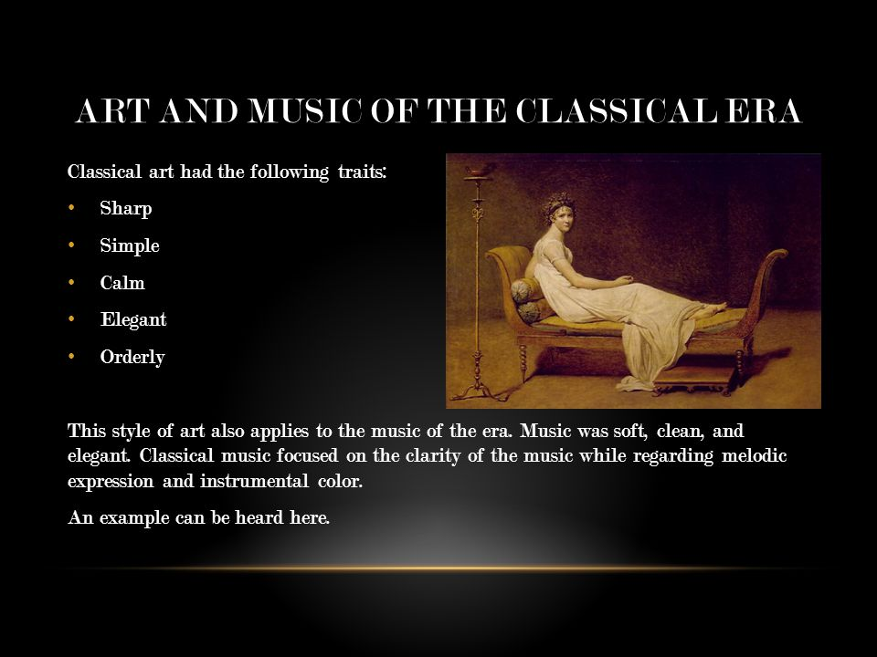 ART AND MUSIC OF THE CLASSICAL ERA Classical art had the following traits: Sharp Simple Calm Elegant Orderly This style of art also applies to the music of the era.