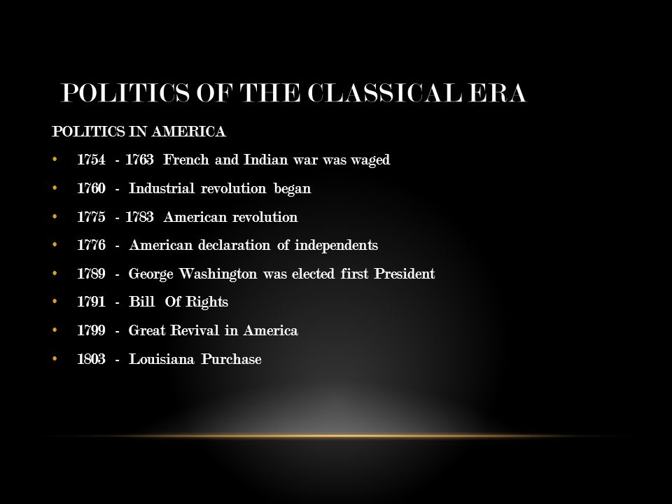 POLITICS OF THE CLASSICAL ERA POLITICS IN AMERICA 1754 - 1763 French and Indian war was waged 1760 - Industrial revolution began 1775 - 1783 American revolution 1776 - American declaration of independents 1789 - George Washington was elected first President 1791 - Bill Of Rights 1799 - Great Revival in America 1803 - Louisiana Purchase