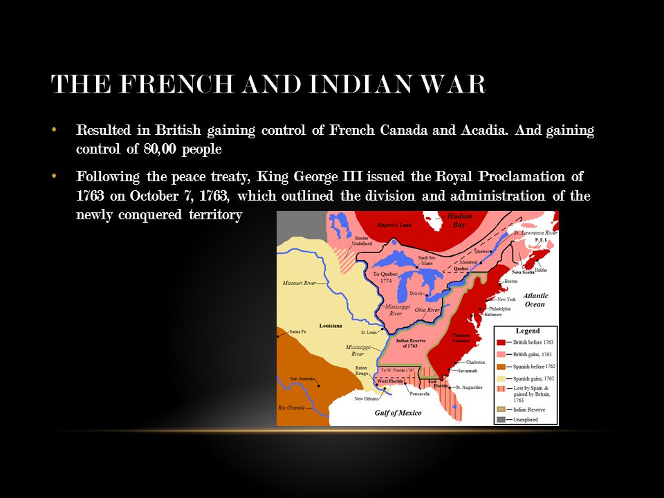 THE FRENCH AND INDIAN WAR Resulted in British gaining control of French Canada and Acadia.