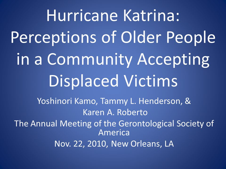 Hurricane Katrina: Perceptions of Older People in a Community Accepting Displaced Victims Yoshinori Kamo, Tammy L.