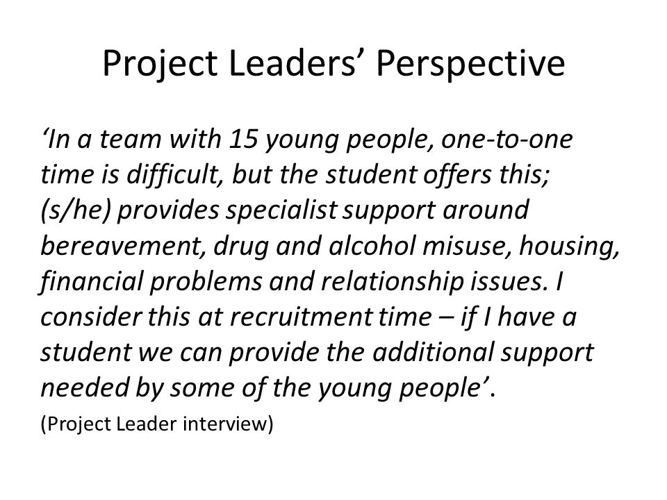 Project Leaders' Perspective 'In a team with 15 young people, one-to-one time is difficult, but the student offers this; (s/he) provides specialist support around bereavement, drug and alcohol misuse, housing, financial problems and relationship issues.