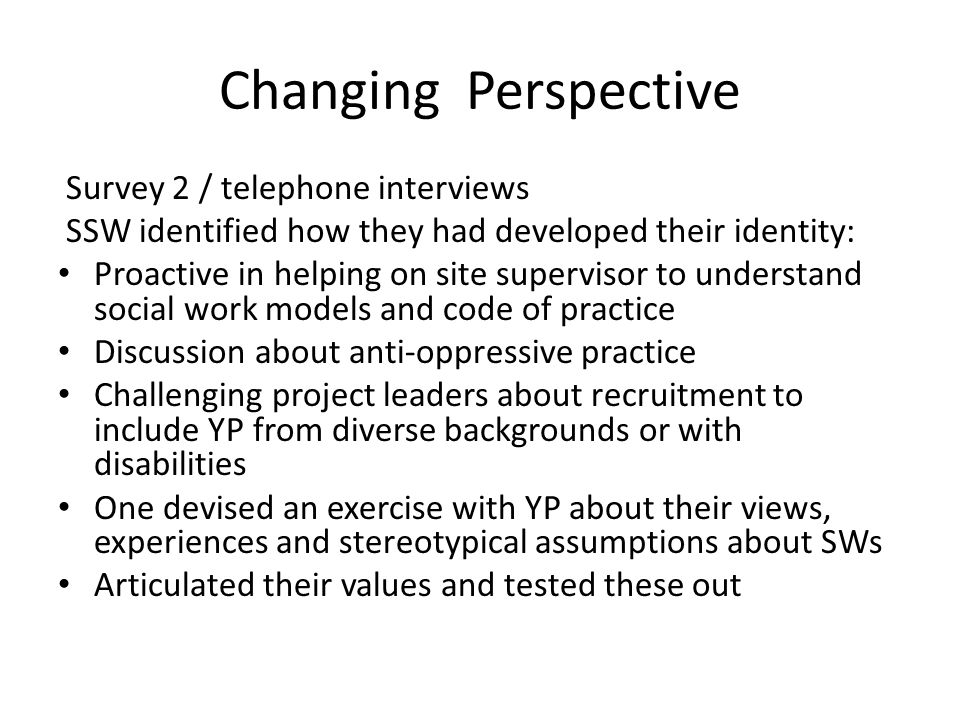 Changing Perspective Survey 2 / telephone interviews SSW identified how they had developed their identity: Proactive in helping on site supervisor to understand social work models and code of practice Discussion about anti-oppressive practice Challenging project leaders about recruitment to include YP from diverse backgrounds or with disabilities One devised an exercise with YP about their views, experiences and stereotypical assumptions about SWs Articulated their values and tested these out