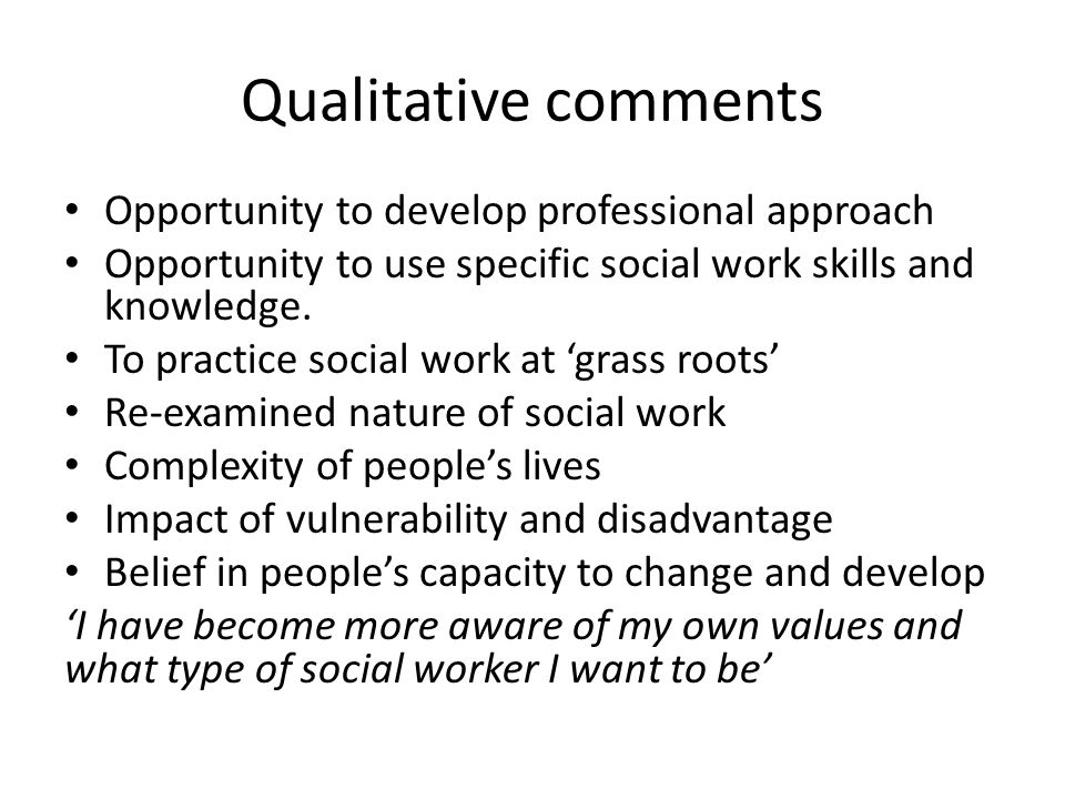 Qualitative comments Opportunity to develop professional approach Opportunity to use specific social work skills and knowledge.