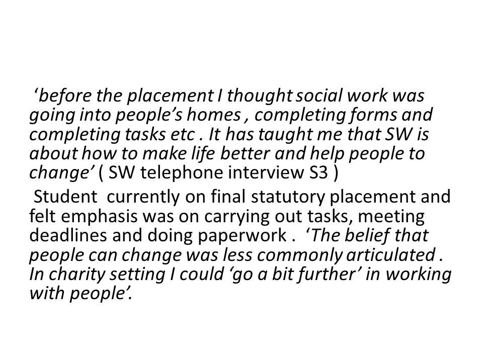 'before the placement I thought social work was going into people's homes, completing forms and completing tasks etc.