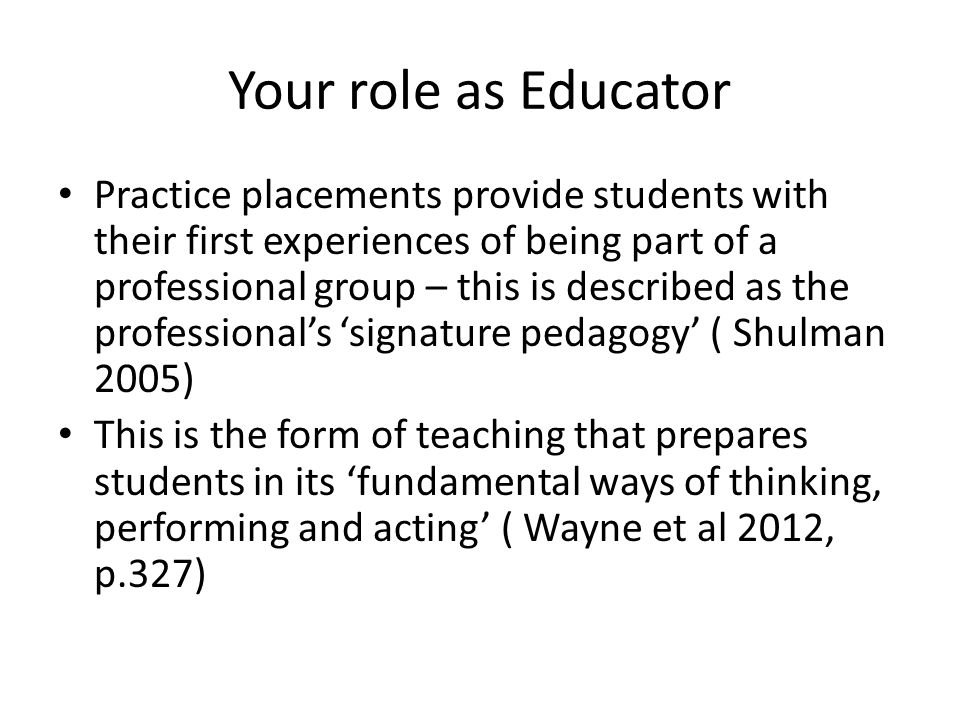 Your role as Educator Practice placements provide students with their first experiences of being part of a professional group – this is described as the professional's 'signature pedagogy' ( Shulman 2005) This is the form of teaching that prepares students in its 'fundamental ways of thinking, performing and acting' ( Wayne et al 2012, p.327)