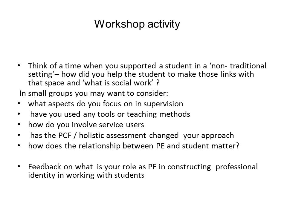 Workshop activity Think of a time when you supported a student in a 'non- traditional setting'– how did you help the student to make those links with that space and 'what is social work' .