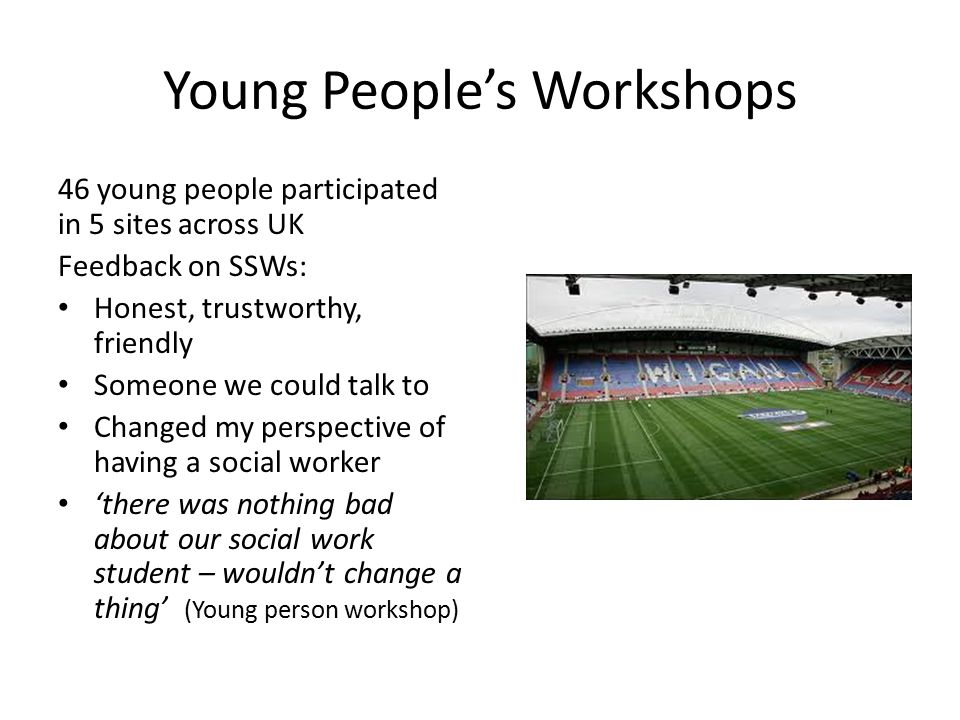 Young People's Workshops 46 young people participated in 5 sites across UK Feedback on SSWs: Honest, trustworthy, friendly Someone we could talk to Changed my perspective of having a social worker 'there was nothing bad about our social work student – wouldn't change a thing' (Young person workshop)