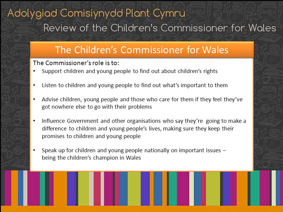 The Commissioner's role is to: Support children and young people to find out about children's rights Listen to children and young people to find out what's important to them Advise children, young people and those who care for them if they feel they've got nowhere else to go with their problems Influence Government and other organisations who say they're going to make a difference to children and young people's lives, making sure they keep their promises to children and young people Speak up for children and young people nationally on important issues – being the children's champion in Wales The Children's Commissioner for Wales