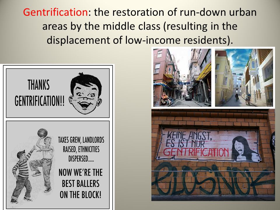 Gentrification: the restoration of run-down urban areas by the middle class (resulting in the displacement of low-income residents).