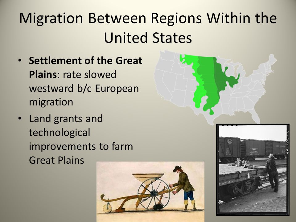 Migration Between Regions Within the United States Settlement of the Great Plains: rate slowed westward b/c European migration Land grants and technological improvements to farm Great Plains