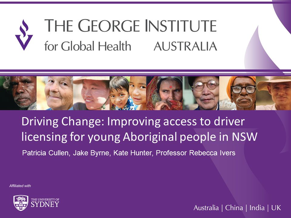 1 Driving Change: Improving access to driver licensing for young Aboriginal people in NSW Patricia Cullen, Jake Byrne, Kate Hunter, Professor Rebecca Ivers