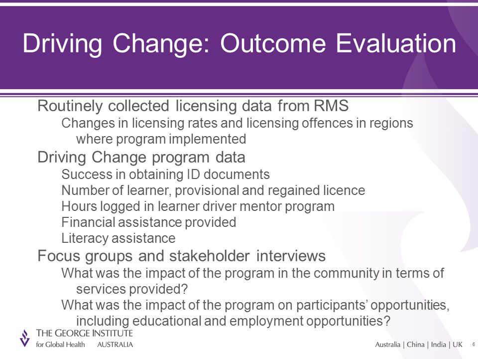 66 Driving Change: Outcome Evaluation Routinely collected licensing data from RMS Changes in licensing rates and licensing offences in regions where program implemented Driving Change program data Success in obtaining ID documents Number of learner, provisional and regained licence Hours logged in learner driver mentor program Financial assistance provided Literacy assistance Focus groups and stakeholder interviews What was the impact of the program in the community in terms of services provided.