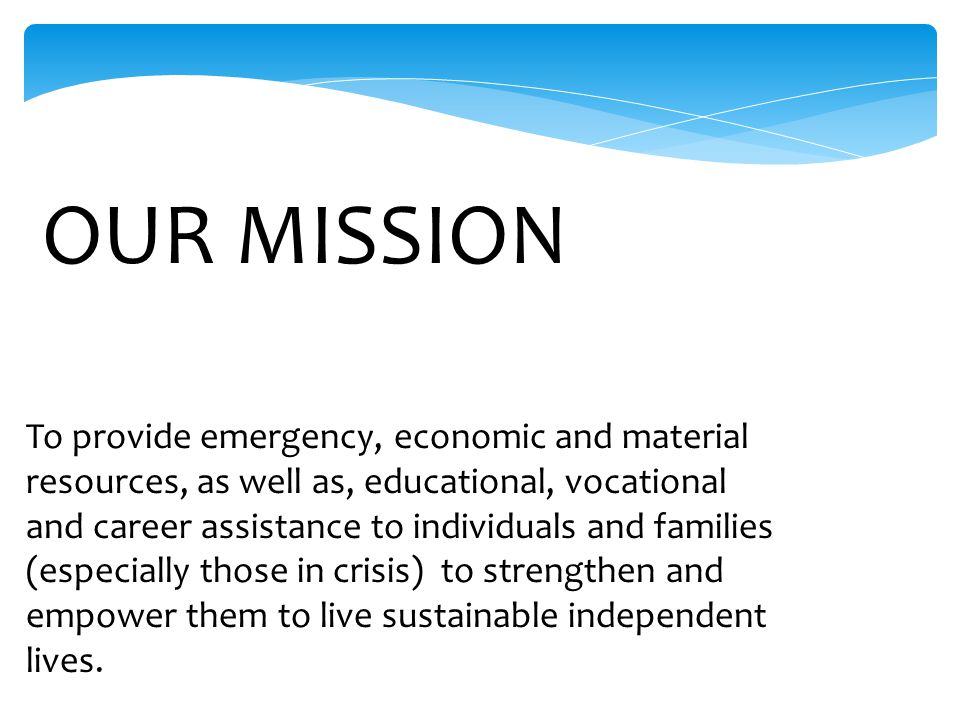 To provide emergency, economic and material resources, as well as, educational, vocational and career assistance to individuals and families (especially those in crisis) to strengthen and empower them to live sustainable independent lives.