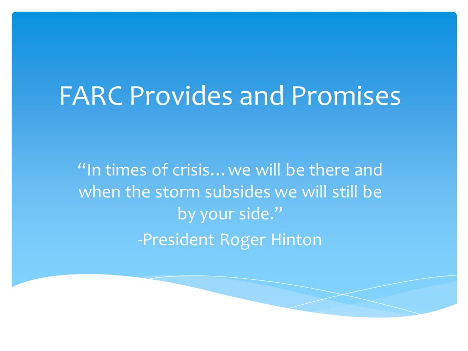 FARC Provides and Promises In times of crisis…we will be there and when the storm subsides we will still be by your side. -President Roger Hinton