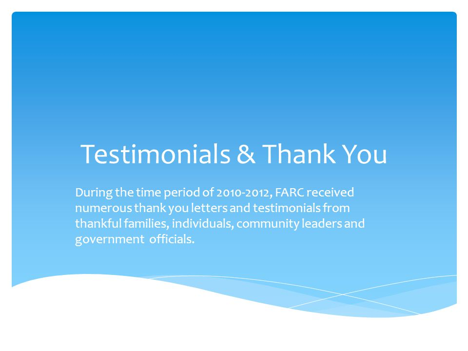 Testimonials & Thank You During the time period of 2010-2012, FARC received numerous thank you letters and testimonials from thankful families, individuals, community leaders and government officials.